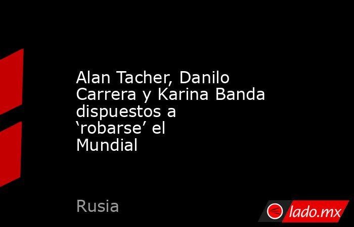 Alan Tacher, Danilo Carrera y Karina Banda dispuestos a 'robarse' el Mundial. Noticias en tiempo real