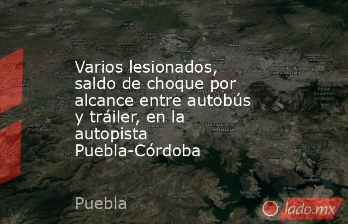 Varios lesionados, saldo de choque por alcance entre autobús y tráiler, en la autopista Puebla-Córdoba. Noticias en tiempo real