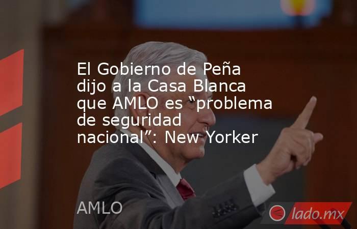 """El Gobierno de Peña dijo a la Casa Blanca que AMLO es """"problema de seguridad nacional"""": New Yorker. Noticias en tiempo real"""