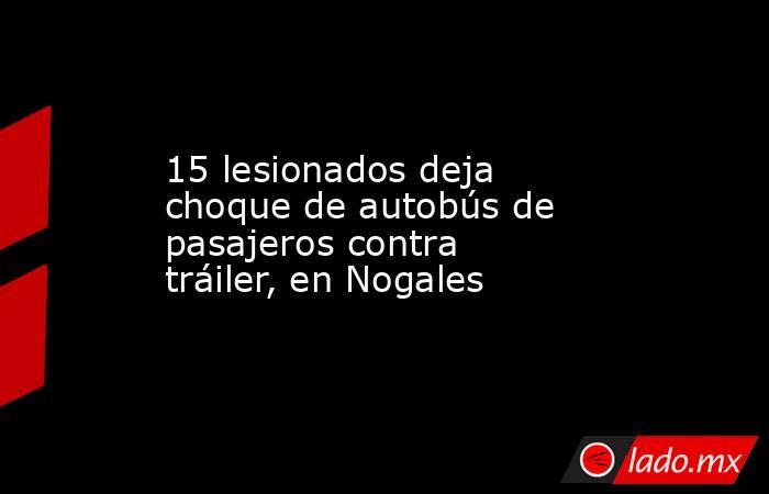 15 lesionados deja choque de autobús de pasajeros contra tráiler, en Nogales. Noticias en tiempo real