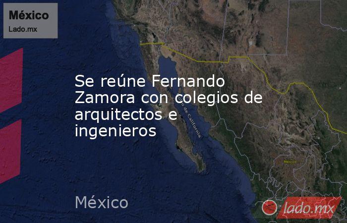Se reúne Fernando Zamora con colegios de arquitectos e ingenieros. Noticias en tiempo real
