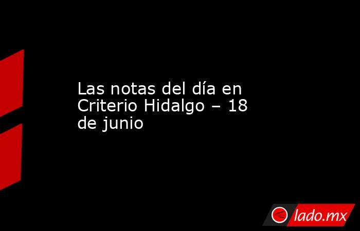 Las notas del día en Criterio Hidalgo – 18 de junio. Noticias en tiempo real