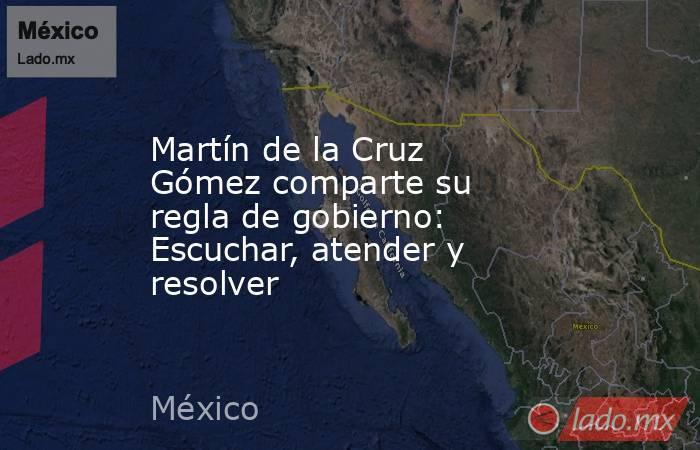 Martín de la Cruz Gómez comparte su regla de gobierno: Escuchar, atender y resolver. Noticias en tiempo real