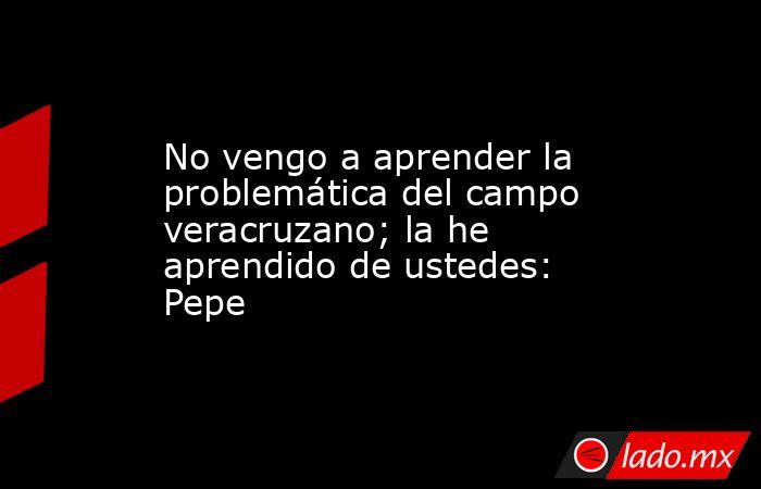 No vengo a aprender la problemática del campo veracruzano; la he aprendido de ustedes: Pepe. Noticias en tiempo real