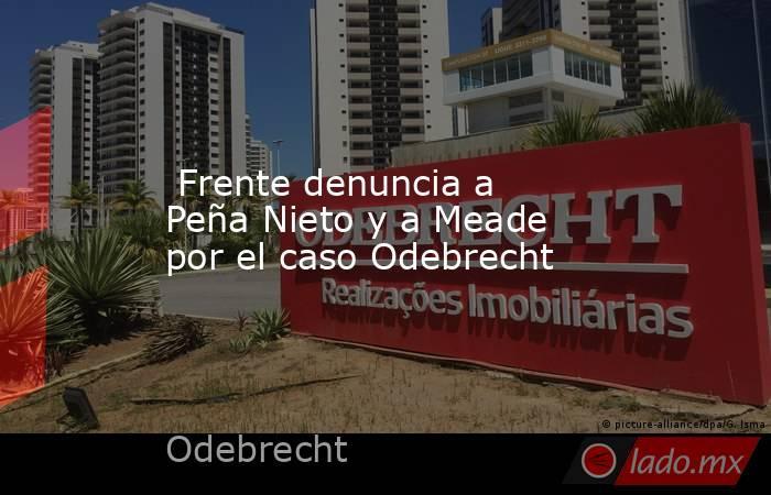 Frente denuncia a Peña Nieto y a Meade por el caso Odebrecht. Noticias en tiempo real