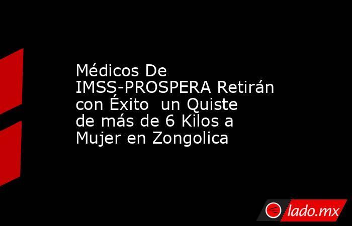 Médicos De IMSS-PROSPERA Retirán con Éxito  un Quiste de más de 6 Kilos a Mujer en Zongolica . Noticias en tiempo real