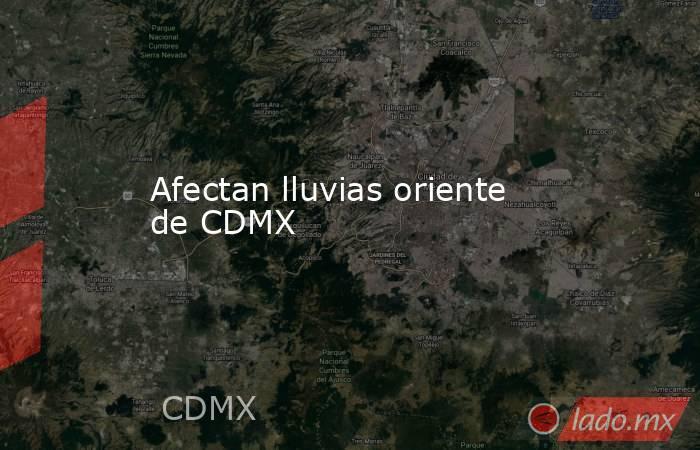 Afectan lluvias oriente de CDMX. Noticias en tiempo real