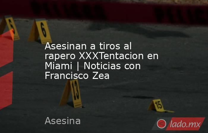 Asesinan a tiros al rapero XXXTentacion en Miami | Noticias con Francisco Zea. Noticias en tiempo real