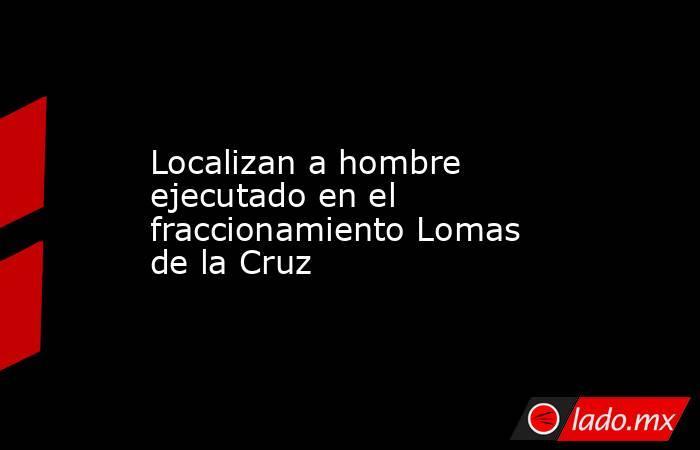 Localizan a hombre ejecutado en el fraccionamiento Lomas de la Cruz. Noticias en tiempo real