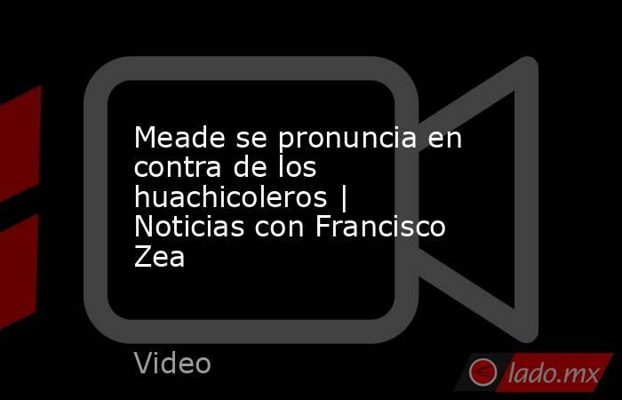Meade se pronuncia en contra de los huachicoleros | Noticias con Francisco Zea. Noticias en tiempo real
