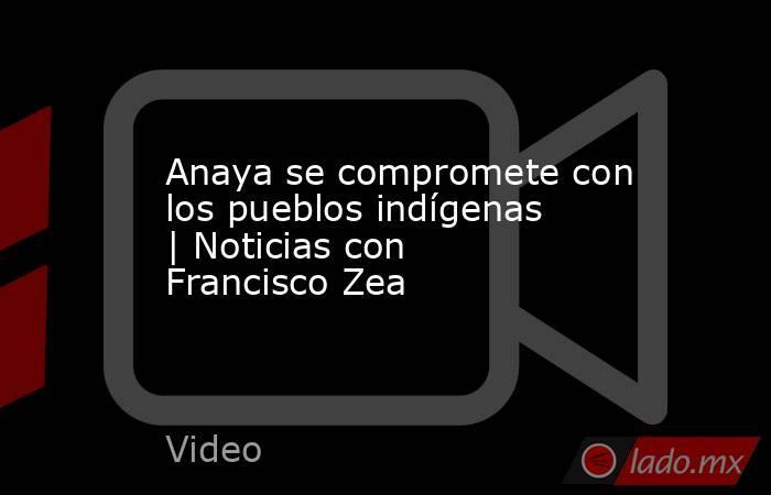 Anaya se compromete con los pueblos indígenas | Noticias con Francisco Zea. Noticias en tiempo real