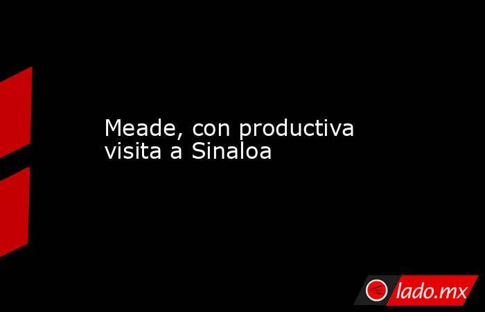 Meade, con productiva visita a Sinaloa. Noticias en tiempo real