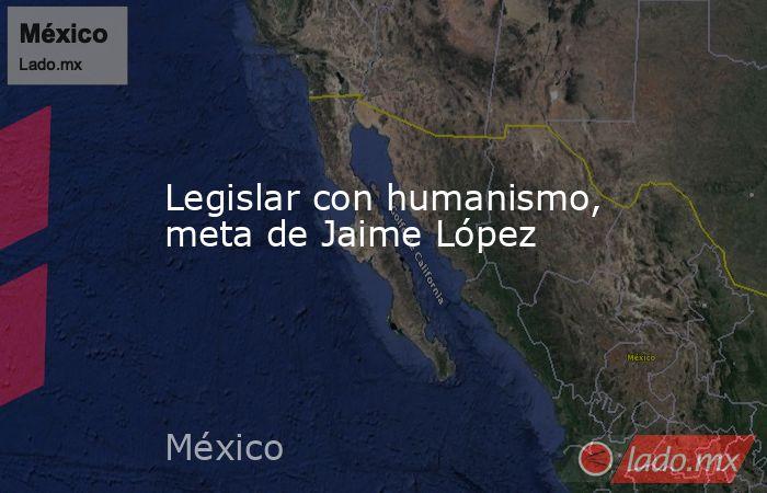 Legislar con humanismo, meta de Jaime López. Noticias en tiempo real