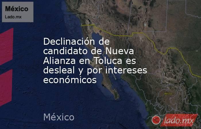 Declinación de candidato de Nueva Alianza en Toluca es desleal y por intereses económicos. Noticias en tiempo real