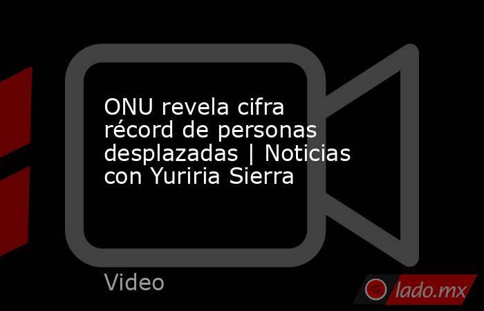 ONU revela cifra récord de personas desplazadas   Noticias con Yuriria Sierra. Noticias en tiempo real