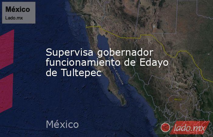 Supervisa gobernador funcionamiento de Edayo de Tultepec. Noticias en tiempo real