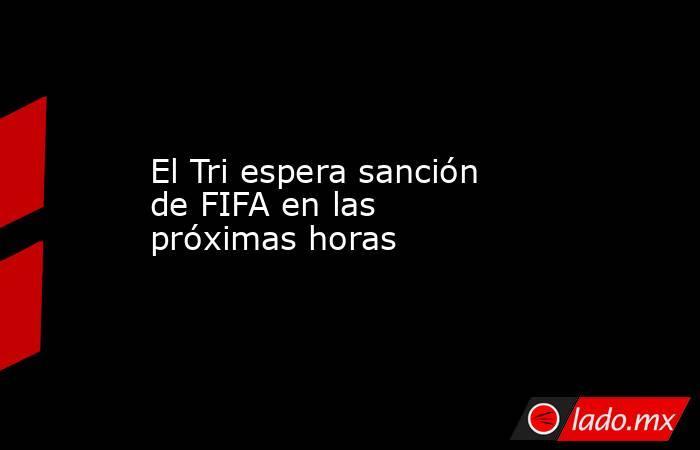 El Tri espera sanción de FIFA en las próximas horas. Noticias en tiempo real