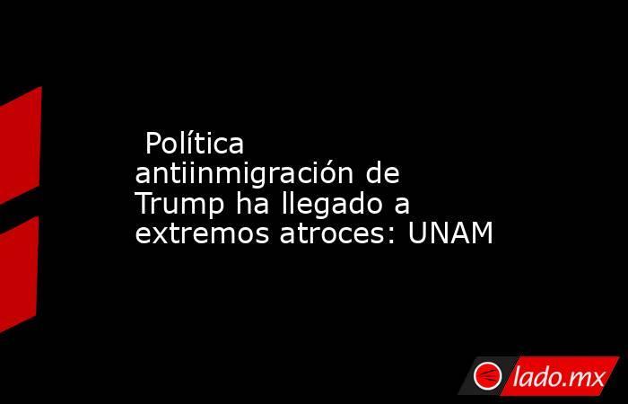 Política antiinmigración de Trump ha llegado a extremos atroces: UNAM. Noticias en tiempo real