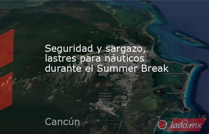 Seguridad y sargazo, lastres para náuticos durante el Summer Break. Noticias en tiempo real