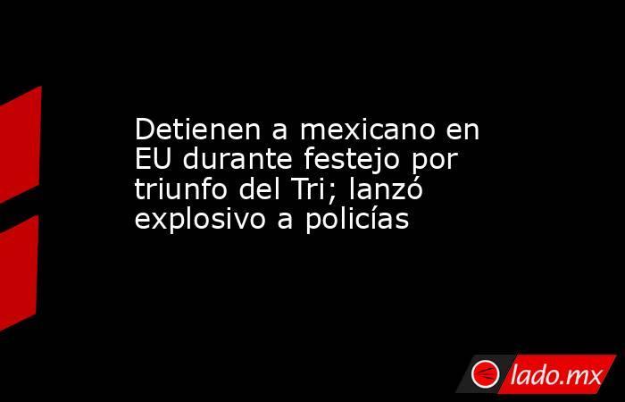 Detienen a mexicano en EU durante festejo por triunfo del Tri; lanzó explosivo a policías. Noticias en tiempo real