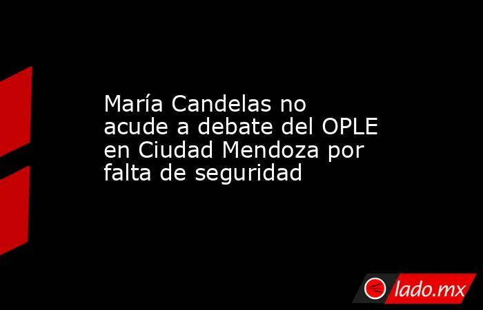 María Candelas no acude a debate del OPLE en Ciudad Mendoza por falta de seguridad. Noticias en tiempo real