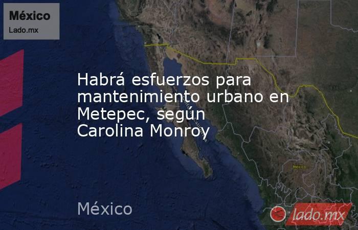 Habrá esfuerzos para mantenimiento urbano en Metepec, según Carolina Monroy. Noticias en tiempo real