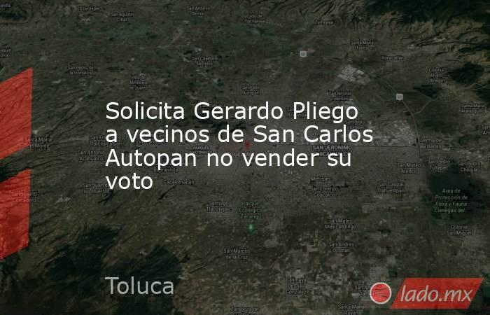 Solicita Gerardo Pliego a vecinos de San Carlos Autopan no vender su voto. Noticias en tiempo real