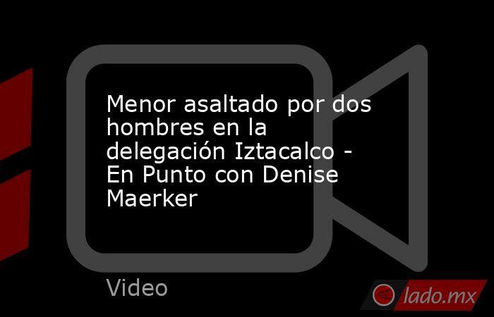 Menor asaltado por dos hombres en la delegación Iztacalco - En Punto con Denise Maerker. Noticias en tiempo real