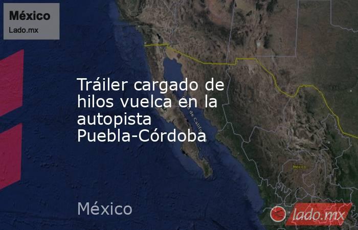 Tráiler cargado de hilos vuelca en la autopista Puebla-Córdoba. Noticias en tiempo real