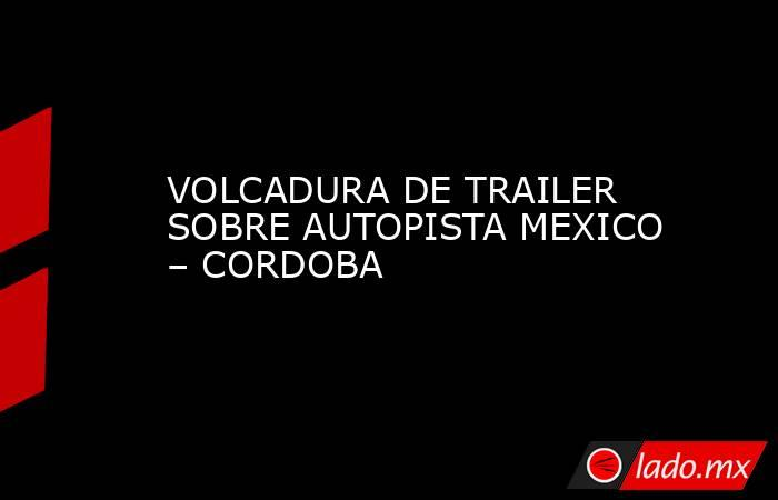 VOLCADURA DE TRAILER SOBRE AUTOPISTA MEXICO – CORDOBA. Noticias en tiempo real