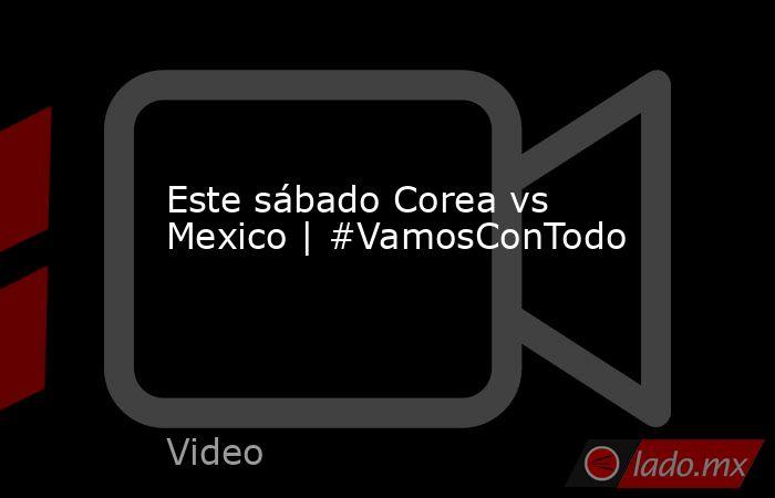 Este sábado Corea vs Mexico | #VamosConTodo. Noticias en tiempo real