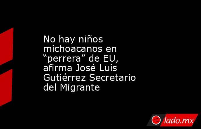 """No hay niños michoacanos en """"perrera"""" de EU, afirma José Luis Gutiérrez Secretario del Migrante. Noticias en tiempo real"""