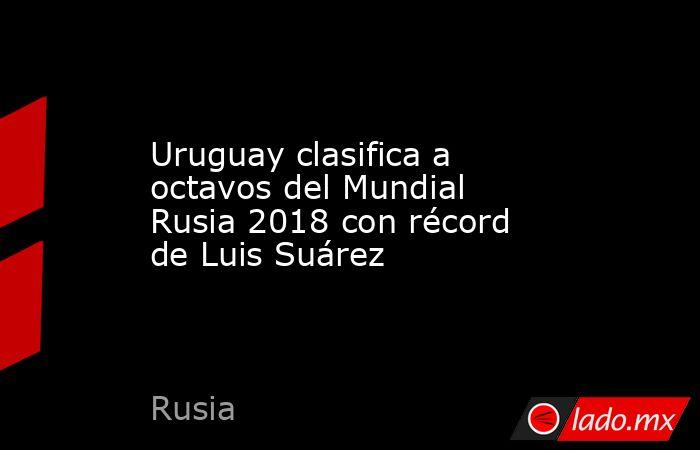 Uruguay clasifica a octavos del Mundial Rusia 2018 con récord de Luis Suárez. Noticias en tiempo real