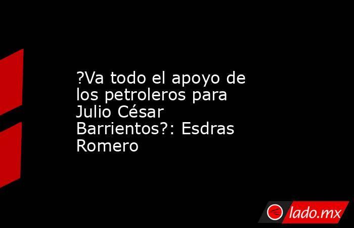 ?Va todo el apoyo de los petroleros para Julio César Barrientos?: Esdras Romero. Noticias en tiempo real