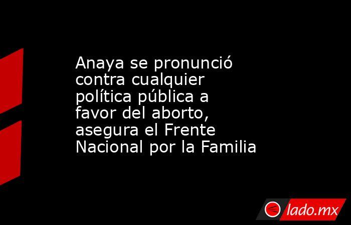 Anaya se pronunció contra cualquier política pública a favor del aborto, asegura el Frente Nacional por la Familia. Noticias en tiempo real