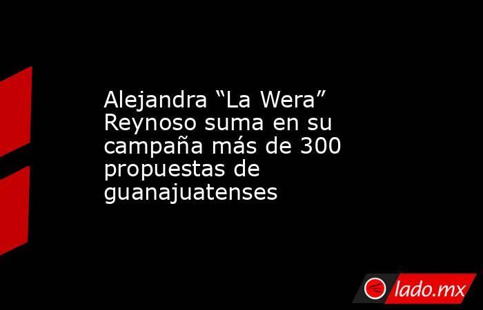 """Alejandra """"La Wera"""" Reynoso suma en su campaña más de 300 propuestas de guanajuatenses. Noticias en tiempo real"""
