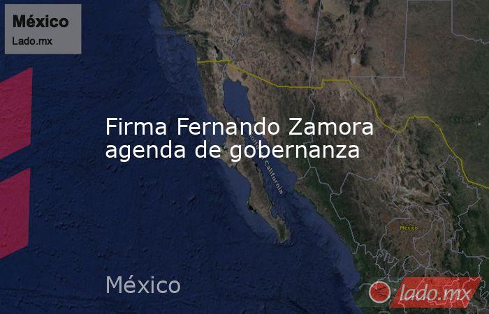 Firma Fernando Zamora agenda de gobernanza. Noticias en tiempo real