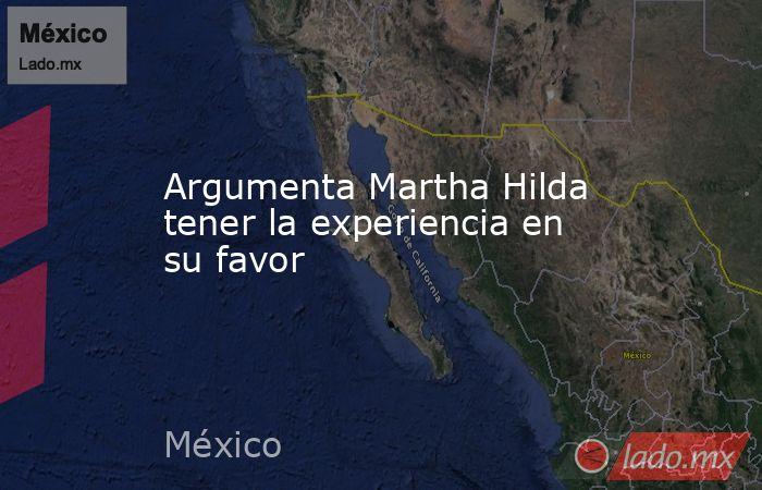 Argumenta Martha Hilda tener la experiencia en su favor. Noticias en tiempo real