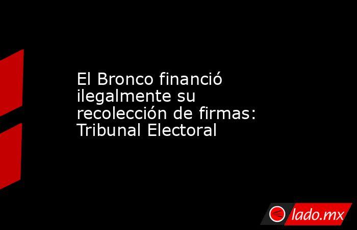 El Bronco financió ilegalmente su recolección de firmas: Tribunal Electoral . Noticias en tiempo real