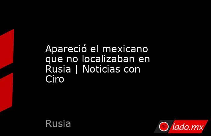Apareció el mexicano que no localizaban en Rusia | Noticias con Ciro. Noticias en tiempo real