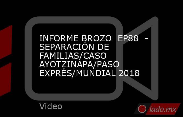 INFORME BROZO  EP88  - SEPARACIÓN DE FAMILIAS/CASO AYOTZINAPA/PASO EXPRÉS/MUNDIAL 2018. Noticias en tiempo real