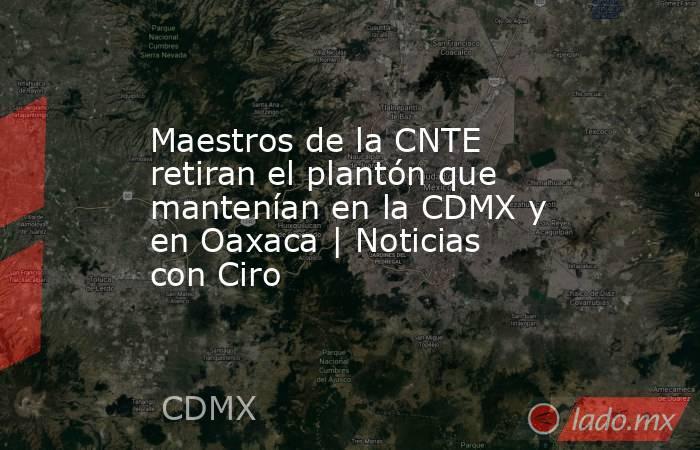 Maestros de la CNTE retiran el plantón que mantenían en la CDMX y en Oaxaca | Noticias con Ciro. Noticias en tiempo real