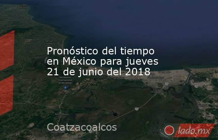 Pronóstico del tiempo en México para jueves 21 de junio del 2018. Noticias en tiempo real
