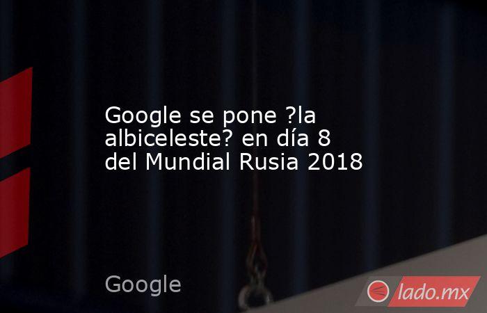 Google se pone ?la albiceleste? en día 8 del Mundial Rusia 2018. Noticias en tiempo real