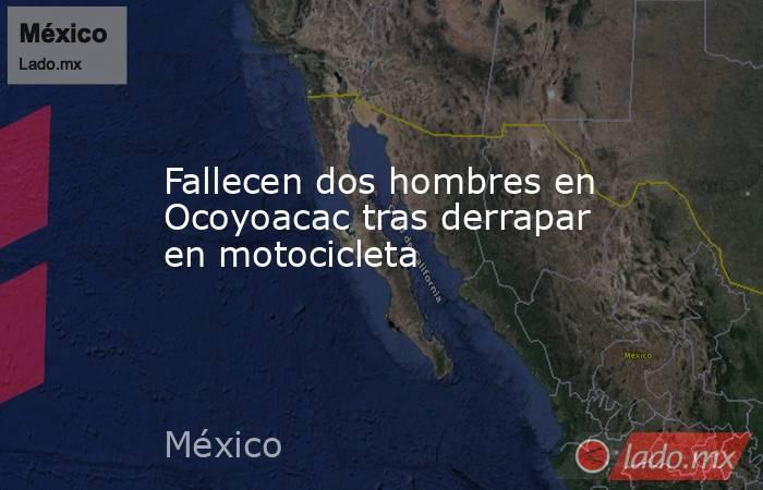 Fallecen dos hombres en Ocoyoacac tras derrapar en motocicleta. Noticias en tiempo real