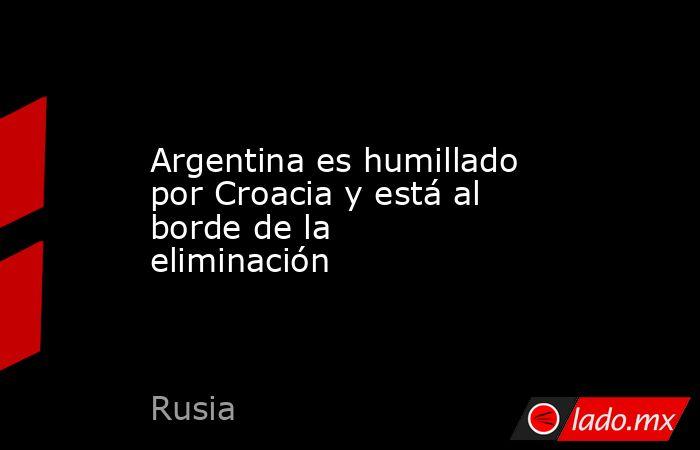 Argentina es humillado por Croacia y está al borde de la eliminación. Noticias en tiempo real