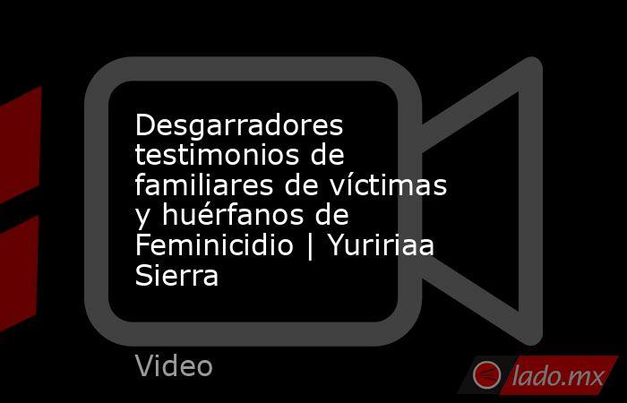 Desgarradores testimonios de familiares de víctimas y huérfanos de Feminicidio | Yuririaa Sierra. Noticias en tiempo real