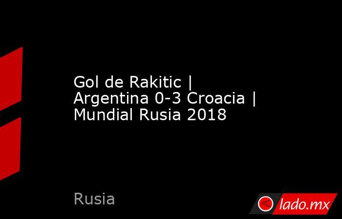 Gol de Rakitic | Argentina 0-3 Croacia | Mundial Rusia 2018. Noticias en tiempo real