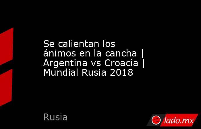 Se calientan los ánimos en la cancha | Argentina vs Croacia | Mundial Rusia 2018. Noticias en tiempo real