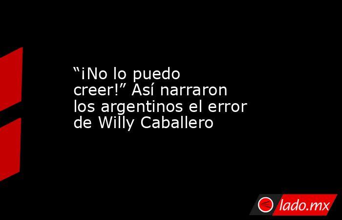 """""""¡No lo puedo creer!"""" Así narraron los argentinos el error de Willy Caballero. Noticias en tiempo real"""